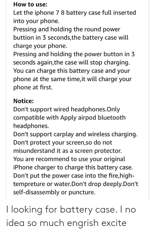 Bluetooth, Fire, and Iphone: How to use:  Let the iphone 7 8 battery case full inserted  into your phone.  Pressing and holding the round power  buttion in 3 seconds,the battery case will  charge your phone.  Presing and holding the power buton in 3  seconds again,the case will stop charging  You can charge this battery case and your  phone at the same time,it wil charge your  phone at first.  Notice:  Don't support wired headphones.Only  compatible with Apply airpod bluetooth  headphones.  Don't support carplay and wireless charging  Don't protect your screen,so do not  misunderstand it as a screen protector.  You are recommend to use your original  iPhone charger to charge this battery case.  Don't put the power case into the fire,high-  tempreture or water Don't drop deeply.Don't  self-disassembly or puncture. I looking for battery case. I no idea so much engrish excite