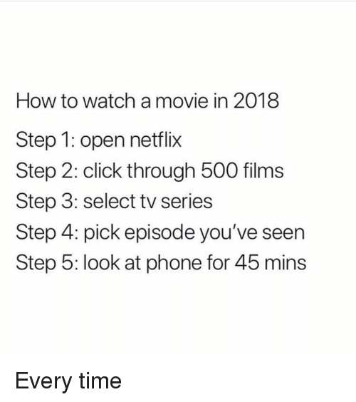 Click, Memes, and Netflix: How to watch a movie in 2018  Step 1: open netflix  Step 2: click through 500 films  Step 3: select tv series  Step 4: pick episode you've seen  Step 5: look at phone for 45 mins Every time