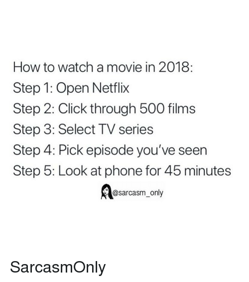 Click, Funny, and Memes: How to watch a movie in 2018:  Step 1: Open Netflix  Step 2: Click through 500 films  Step 3: Select TV series  Step 4: Pick episode you've seen  Step 5: Look at phone for 45 minutes  @sarcasm only SarcasmOnly