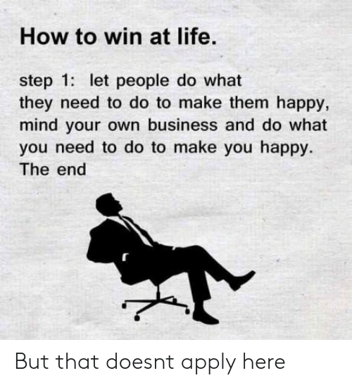 Life, Business, and Happy: How to win at life.  step 1: let people do what  they need to do to make them happy,  mind your own business and do what  you need to do to make you happy.  The end But that doesnt apply here