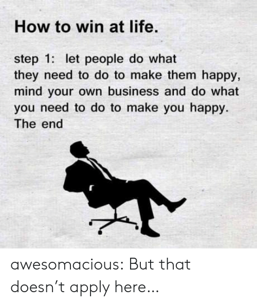 Life, Tumblr, and Blog: How to win at life.  step 1: let people do what  they need to do to make them happy,  mind your own business and do what  you need to do to make you happy.  The end awesomacious:  But that doesn't apply here…