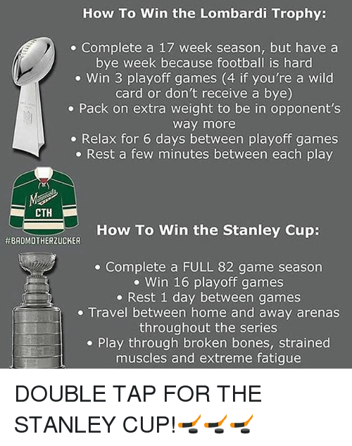 Bones, Football, and Memes: How To Win the Lombardi Trophy:  Complete a 17 week season, but have a  bye week because football is hard  Win 3 playoff games (4 if you're a wild  card or don't receive a bye)  Pack on extra weight to be in opponent's  Way more  Relax for 6 days between playoff games  Rest a few minutes between each play  CTH  How To Win the Stanley Cup:  HEBADMOTHERZUCKER  Complete a FULL 82 game season  Win 16 playoff games  Rest 1 day between games  Travel between home and away arenas  throughout the series  Play through broken bones, strained  muscles and extreme fatigue DOUBLE TAP FOR THE STANLEY CUP!🏒🏒🏒