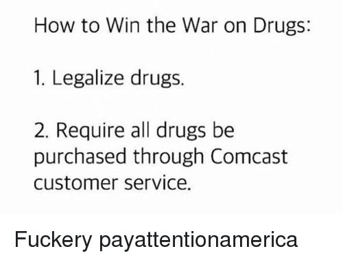 Drugs, Memes, and Comcast: How to Win the War on Drugs:  1. Legalize drugs.  2. Require all drugs be  purchased through Comcast  customer service. Fuckery payattentionamerica