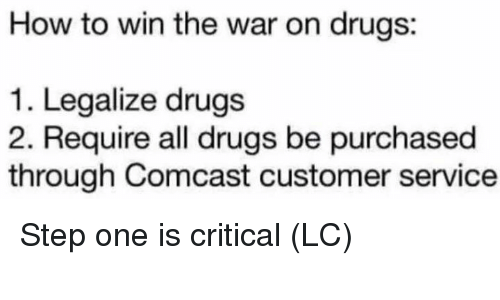 Drugs, Memes, and Comcast: How to win the war on drugs:  1. Legalize drugs  2. Require all drugs be purchased  through Comcast customer service Step one is critical (LC)
