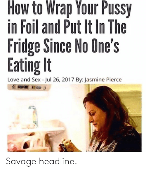 Love, Pussy, and Savage: How to Wrap Your Pussy  in Foil and Put It In The  Fridge Since No One's  Eating It  Love and Sex Jul 26, 2017 By: Jasmine Pierce Savage headline.