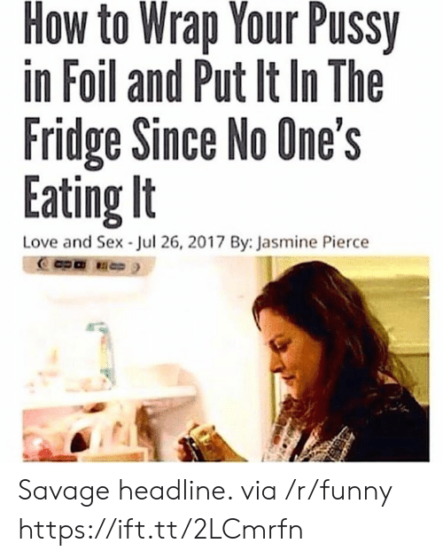 Funny, Love, and Pussy: How to Wrap Your Pussy  in Foil and Put It In The  Fridge Since No One's  Eating It  Love and Sex Jul 26, 2017 By: Jasmine Pierce Savage headline. via /r/funny https://ift.tt/2LCmrfn