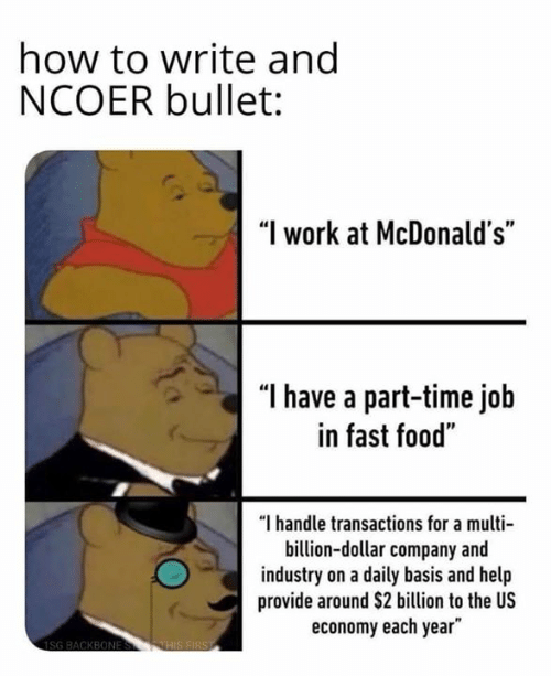 "Fast Food, Food, and McDonalds: how to write ang  NCOER bullet:  ""I work at McDonald's""  ""l have a part-time job  in fast food""  ""I handle transactions for a multi  billion-dollar company and  industry on a daily basis and help  provide around $2 billion to the US  economy each year"""