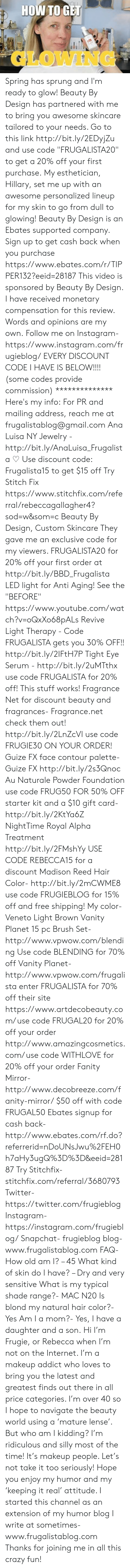 """Crazy, Instagram, and Internet: HOW TOGET  GLOWIN Spring has sprung and I'm ready to glow! Beauty By Design has partnered with me to bring you awesome skincare tailored to your needs. Go to this link http://bit.ly/2EDyjZu and use code """"FRUGALISTA20"""" to get a 20% off your first purchase. My esthetician, Hillary, set me up with an awesome personalized lineup for my skin to go from dull to glowing!  Beauty By Design is an Ebates supported company. Sign up to get cash back when you purchase https://www.ebates.com/r/TIPPER132?eeid=28187  This video is sponsored by Beauty By Design. I have received monetary compensation for this review. Words and opinions are my own.  Follow me on Instagram- https://www.instagram.com/frugieblog/  EVERY DISCOUNT CODE I HAVE IS BELOW!!!! (some codes provide commission) **************  Here's my info: For PR and mailing address, reach me at  frugalistablog@gmail.com  Ana Luisa NY Jewelry - http://bit.ly/AnaLuisa_Frugalista ♡ Use discount code: Frugalista15 to get $15 off  Try Stitch Fix https://www.stitchfix.com/referral/rebeccagallagher4?sod=w&som=c  Beauty By Design, Custom Skincare  They gave me an exclusive code for my viewers.  FRUGALISTA20 for 20% off your first order at http://bit.ly/BBD_Frugalista  LED light for Anti Aging! See the """"BEFORE"""" https://www.youtube.com/watch?v=oQxXo68pALs Revive Light Therapy - Code FRUGALISTA gets you 30% OFF!! http://bit.ly/2IFtH7P  Tight Eye Serum - http://bit.ly/2uMTthx use code FRUGALISTA for 20% off! This stuff works!  Fragrance Net for discount beauty and fragrances-  Fragrance.net check them out! http://bit.ly/2LnZcVl use code FRUGIE30 ON YOUR ORDER!  Guize FX face contour palette- Guize FX http://bit.ly/2s3Qnoc  Au Naturale Powder Foundation use code FRUG50 FOR 50% OFF  starter kit and a $10 gift card- http://bit.ly/2KtYa6Z  NightTime Royal Alpha Treatment http://bit.ly/2FMshYy USE CODE REBECCA15 for a discount  Madison Reed Hair Color- http://bit.ly/2mCWME8 use code FRUGIEBLOG for 15% off and fr"""