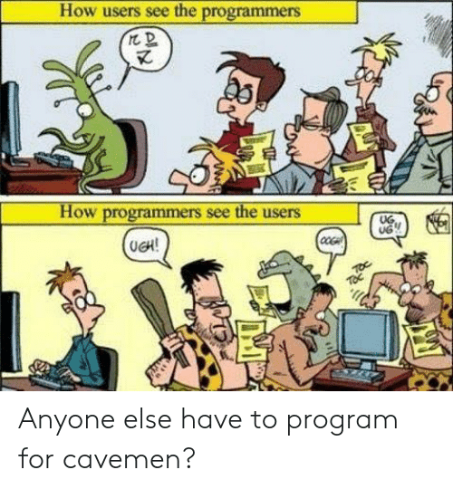 How, Program, and For: How users see the programmers  How programmers see the users  UG.  UG  (UCH!  TOc Anyone else have to program for cavemen?