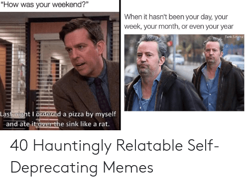 """Memes, Pizza, and Relatable: """"How was your weekend?""""  When it hasn't been your day, your  week, your month, or even your year  Tank Sinatra  Last night I ordered a pizza by myself  e it over-the sink like a rat.  and ate l 40 Hauntingly Relatable Self-Deprecating Memes"""