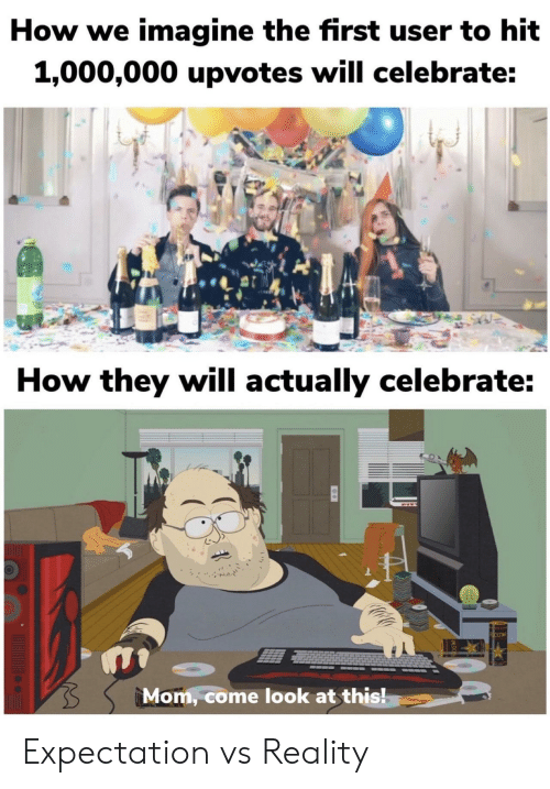 Reality, Mom, and How: How we imagine the first user to hit  1,000,000 upvotes will celebrate:  How they will actually celebrate:  Mom, come look at this! Expectation vs Reality