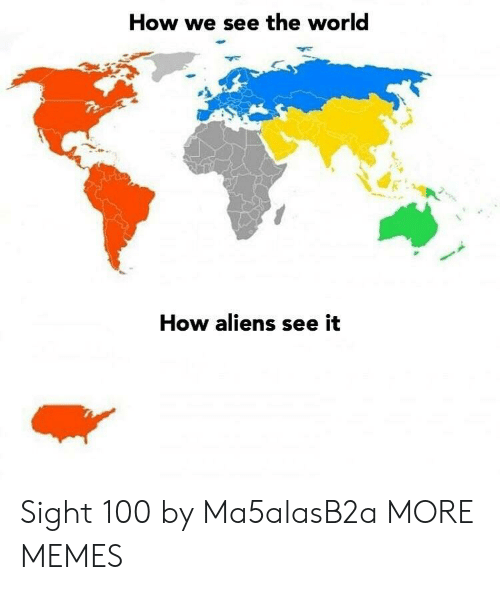 Anaconda, Dank, and Memes: How we see the world  How aliens see it Sight 100 by Ma5alasB2a MORE MEMES