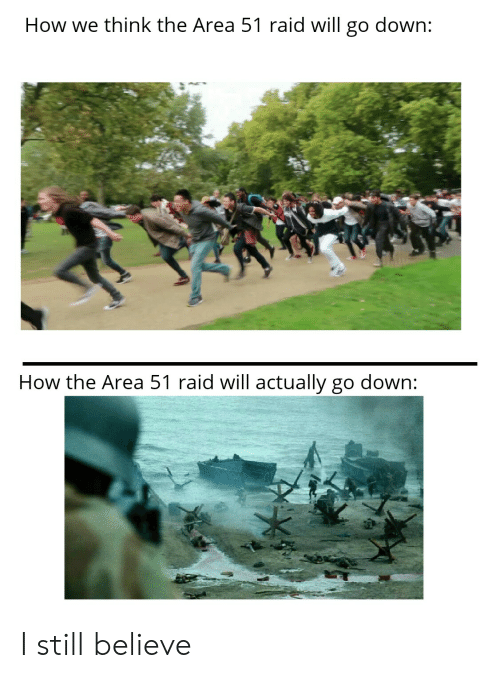 Dank Memes, How, and Area 51: How we think the Area 51 raid will go down:  How the Area 51 raid will actually go down: I still believe