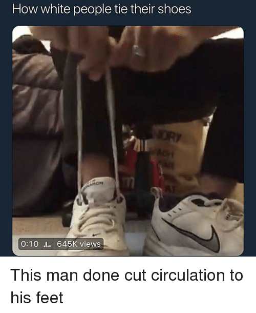 Funny, Shoes, and White People: How white people tie their shoes  0:10l 645K views This man done cut circulation to his feet