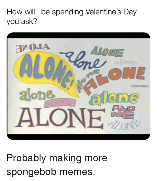 Being Alone, Memes, and SpongeBob: How will be spending Valentine's Day  you ask'?  ALONE  ONE  ALO  ALONE Probably making more spongebob memes.