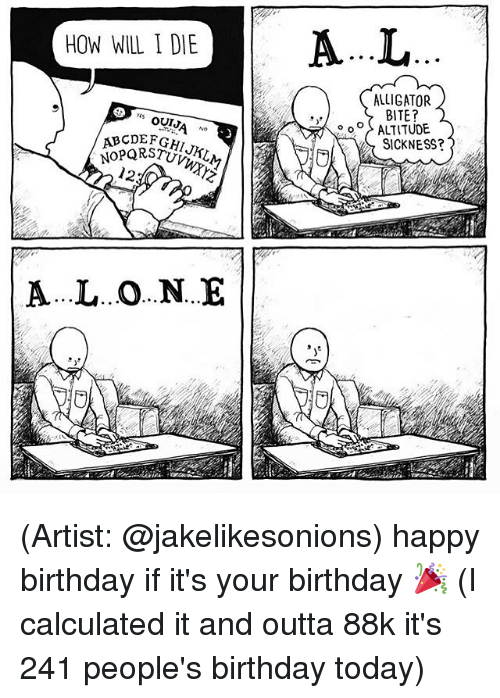Birthday, Memes, and Today: HOW WILL I DIE  YES  OUT  12  A...L..O...N...E  ALLIGATOR.  BITE?  ALTITUDE  SICKNESS? (Artist: @jakelikesonions) happy birthday if it's your birthday 🎉 (I calculated it and outta 88k it's 241 people's birthday today)