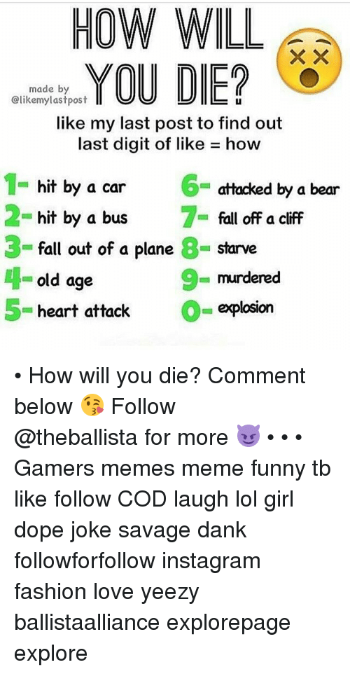 Dank, Dope, and Fall: HOW WILL  made by  @likemylastpost  LI  like my last post to find out  last digit of like how  6  hit by a car  hit by a bus  fall out of a plane 8- starve  old age  attacked by a bear  fall off a cliff  3  9  murdered  = explosion  5- heart attack • How will you die? Comment below 😘━━━━━━━━━━━━━ Follow @theballista for more 😈 • • • Gamers memes meme funny tb like follow COD laugh lol girl dope joke savage dank followforfollow instagram fashion love yeezy ballistaalliance explorepage explore