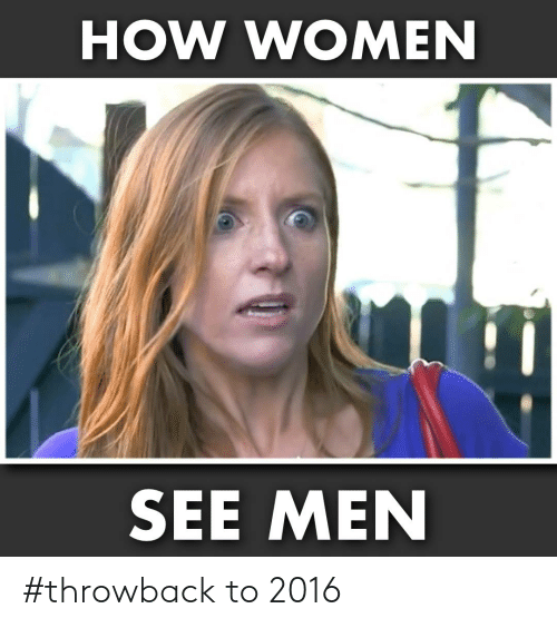 Memes, Women, and 🤖: HOW WOMEN  SEE MEN #throwback to 2016