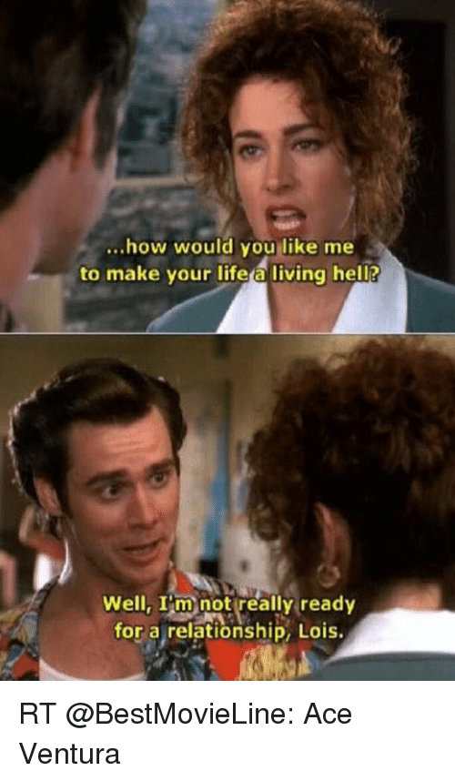 Ace Ventura, Memes, and 🤖: how would you like me  to make your life a living hell?  Well, I'm not really ready  for a relationship, Lois. RT @BestMovieLine: Ace Ventura