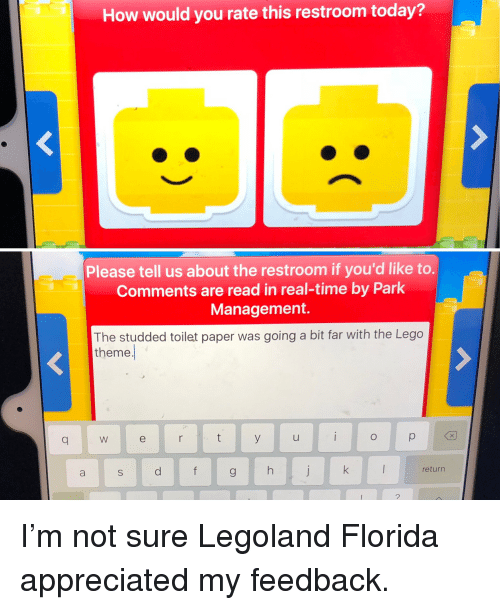 Funny, Lego, and Florida: How would you rate this restroom today?  Please tell us about the restroom if you'd like to.  Comments are read in real-time by Park  Management.  The studded toilet paper was going a bit far with the Lego  theme  q W  return I'm not sure Legoland Florida appreciated my feedback.