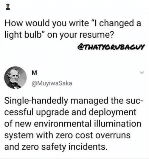 """Zero, Resume, and Single: How would you write """"I changed a  light bulb"""" on your resume?  @THATYORUBAGUY  M  @MuyiwaSaka  Single-handedly managed the suc-  cessful upgrade and deployment  of new environmental illumination  system with zero cost overruns  and zero safety incidents."""