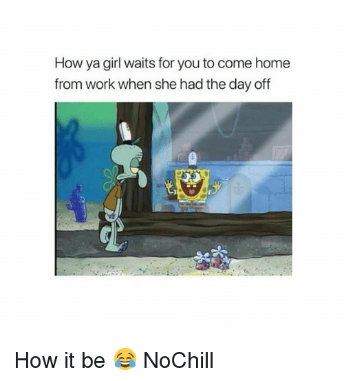 Funny, Work, and Girl: How ya girl waits for you to come home  from work when she had the day off How it be 😂 NoChill
