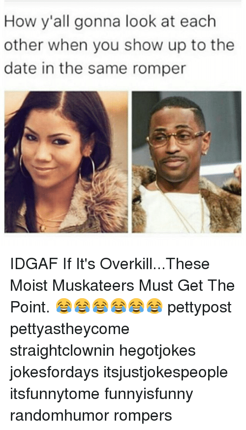 Memes, Date, and Moist: How y'all gonna look at each  other when you show up to the  date in the same romper IDGAF If It's Overkill...These Moist Muskateers Must Get The Point. 😂😂😂😂😂😂 pettypost pettyastheycome straightclownin hegotjokes jokesfordays itsjustjokespeople itsfunnytome funnyisfunny randomhumor rompers