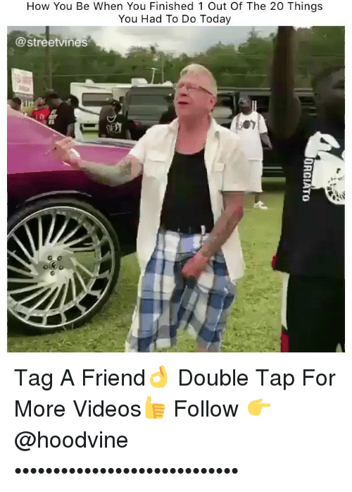 Memes, Videos, and Today: How You Be When You Finished 1 Out Of The 20 Things  You Had To Do Today  Streetvines? Tag A Friend👌 Double Tap For More Videos👍 Follow 👉 @hoodvine •••••••••••••••••••••••••••••