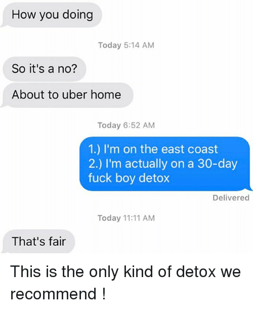 Relationships, Texting, and Uber: How you doing  Today 5:14 AM  So it's a no?  About to uber home  Today 6:52 AM  1.) I'm on the east coast  2.) I'm actually on a 30-day  fuck boy detox  Delivered  Today 11:11 AM  That's fair This is the only kind of detox we recommend !