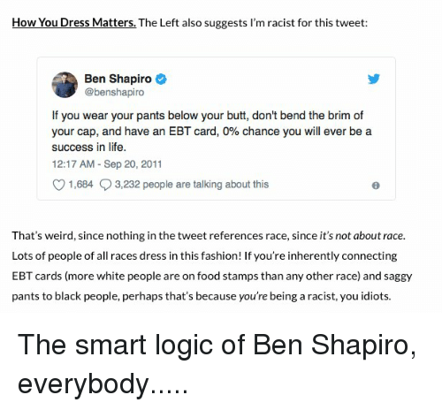 Butt, Fashion, and Food: How You Dress Matters. The Left also suggests I'm racist for this tweet:  Ben Shapiro  @benshapiro  If you wear your pants below your butt, don't bend the brim of  your cap, and have an EBT card, 0% chance you will ever be a  success in life.  12:17 AM - Sep 20, 2011  1,684  3,232 people are talking about this  That's weird, since nothing in the tweet references race, since it's not about race  Lots of people of all races dress in this fashion! If you're inherently connecting  EBT cards (more white people are on food stamps than any other race) and saggy  pants to black people, perhaps that's because you're being a racist, you idiots