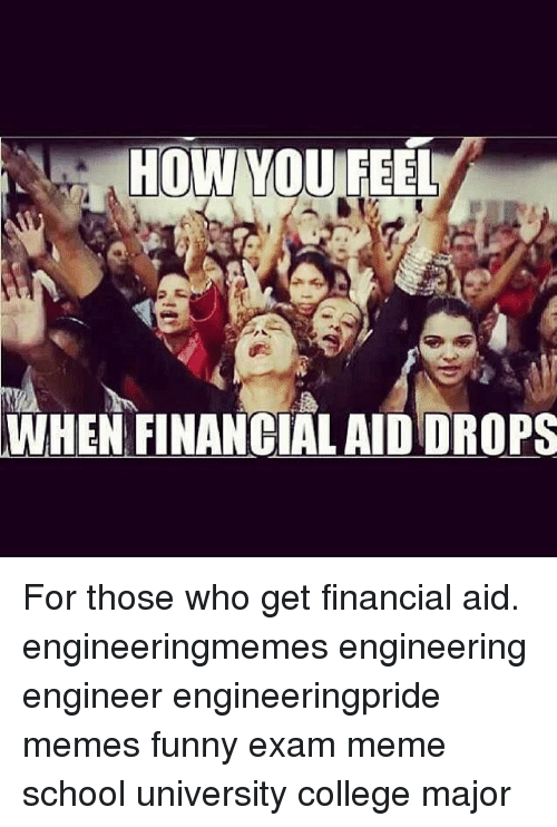 College, Funny, and Meme: HOW YOU FEEL  WHEN FINANCIAL AIDDROPS For those who get financial aid. engineeringmemes engineering engineer engineeringpride memes funny exam meme school university college major