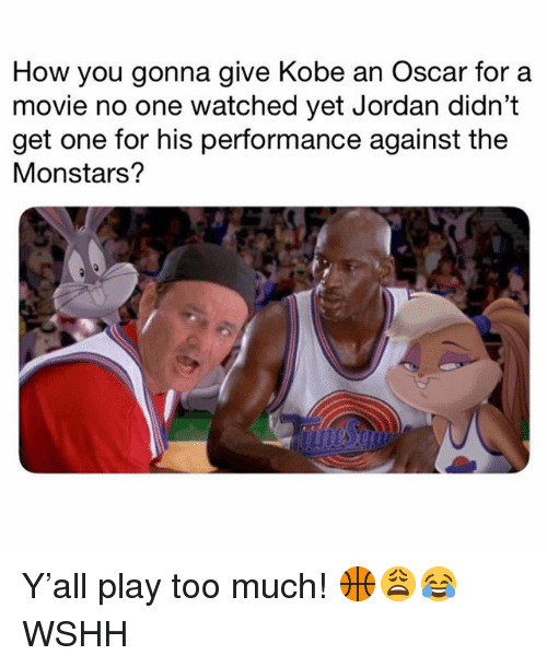 Memes, Too Much, and Wshh: How you gonna give Kobe an Oscar for a  movie no one watched yet Jordan didn't  get one for his performance against the  Monstars? Y'all play too much! 🏀😩😂 WSHH