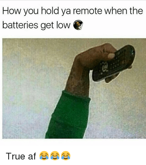 Af, Funny, and Get Low: How you hold ya remote when the  batteries get low True af 😂😂😂