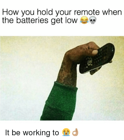 Get Low, Memes, and 🤖: How you hold your remote when  the batteries get low It be working to 😭👌🏽