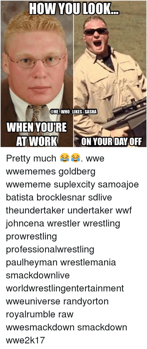 Memes, Wrestlemania, and Undertaker: HOW YOU LOOK  @HE WHO LIKES SASHA  WHEN YOURE  AT WORK  ON YOUR DAY OFF Pretty much 😂😂. wwe wwememes goldberg wwememe suplexcity samoajoe batista brocklesnar sdlive theundertaker undertaker wwf johncena wrestler wrestling prowrestling professionalwrestling paulheyman wrestlemania smackdownlive worldwrestlingentertainment wweuniverse randyorton royalrumble raw wwesmackdown smackdown wwe2k17
