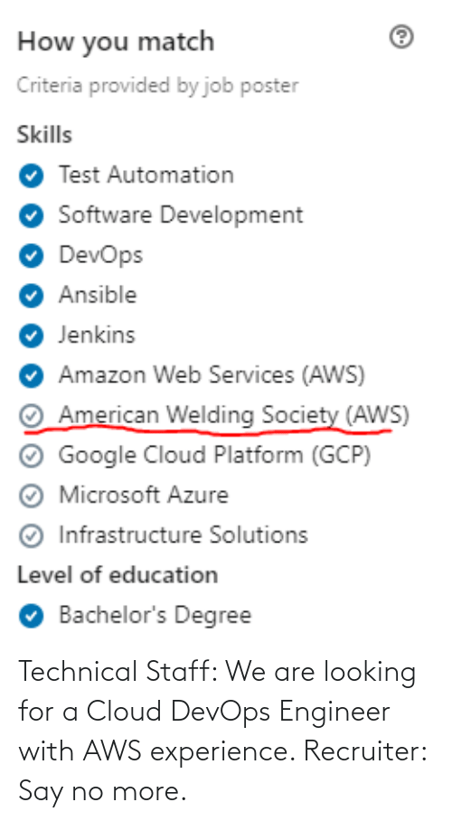 Amazon, Google, and Microsoft: How you match  Criteria provided by job poster  Skills  Test Automation  Software Development  DevOps  O Ansible  Jenkins  Amazon Web Services (AWS)  American Welding Society (AWS)  Google Cloud Platform (GCP)  Microsoft Azure  Infrastructure Solutions  Level of education  Bachelor's Degree Technical Staff: We are looking for a Cloud DevOps Engineer with AWS experience. Recruiter: Say no more.