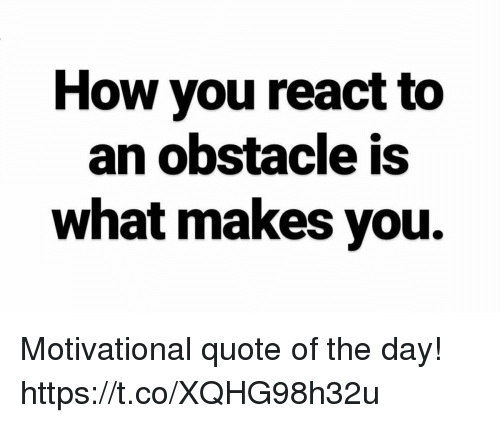 How You React To An Obstacle Is What Makes You Motivational Quote Of