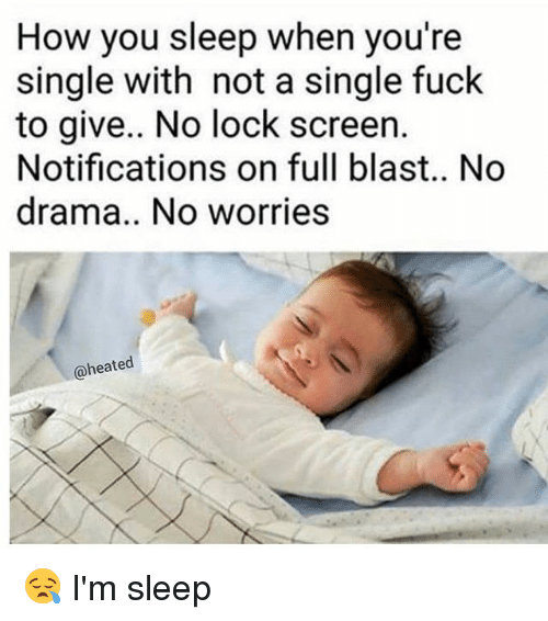 Memes, Fuck, and Sleep: How you sleep when you're  single with not a single fuck  to give.. No lock screen.  Notifications on full blast.. No  drama.. No worries  a heated 😪 I'm sleep