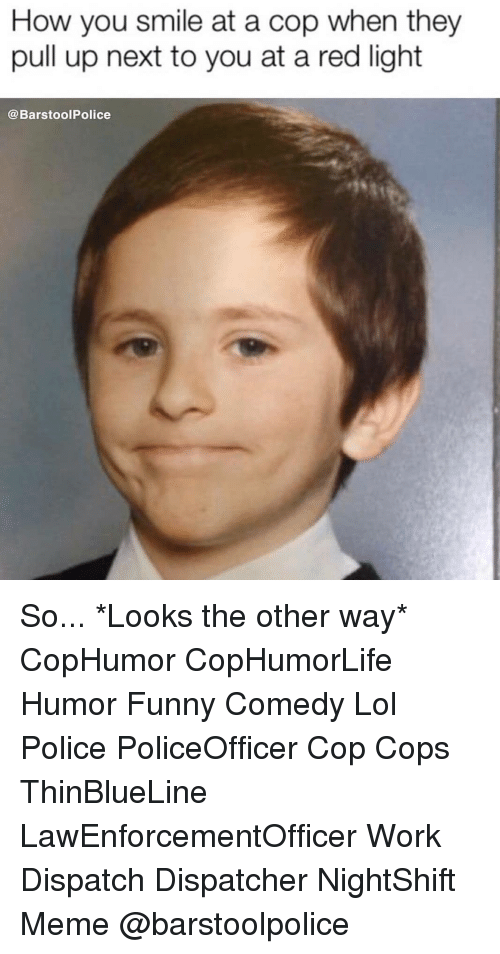 Funny, Lol, and Meme: How you smile at a cop when they  pull up next to you at a red light  @BarstoolPolice So... *Looks the other way* CopHumor CopHumorLife Humor Funny Comedy Lol Police PoliceOfficer Cop Cops ThinBlueLine LawEnforcementOfficer Work Dispatch Dispatcher NightShift Meme @barstoolpolice