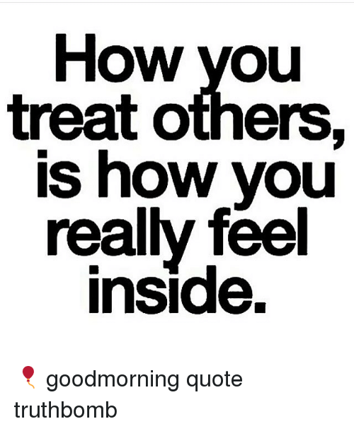 How You Treat Others Is How You Really Feel Inside Goodmorning