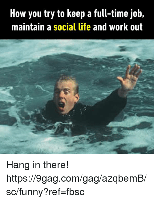 9gag, Dank, and Funny: How you try to keep a full-time job,  maintain a social life and work out Hang in there!  https://9gag.com/gag/azqbemB/sc/funny?ref=fbsc