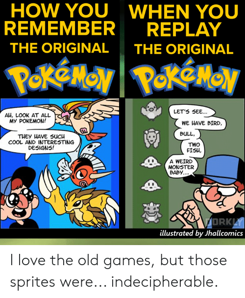 Love, Memes, and Monster: HOW YOU WHEN YOU  REMEMBERREPLAY  THE ORIGINAL THE ORIGINAL  LET'S SEE...  AH, LOOK AT ALL  My POKEMON!  WE HAVE BIRD,  BuLL  THEY HAVE SUCH  COOL AND INTERESTING  DESIGNS!  TWO  FISH.  A WEIRD  MONSTER  BABY.  DRK  illustrated by Jhallcomics I love the old games, but those sprites were... indecipherable.