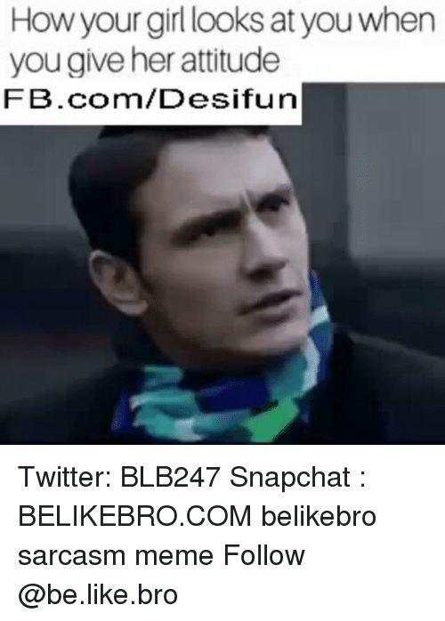 Be Like, Meme, and Memes: How your girl looks at you when  you give her attitude  FB.com/Desifun Twitter: BLB247 Snapchat : BELIKEBRO.COM belikebro sarcasm meme Follow @be.like.bro