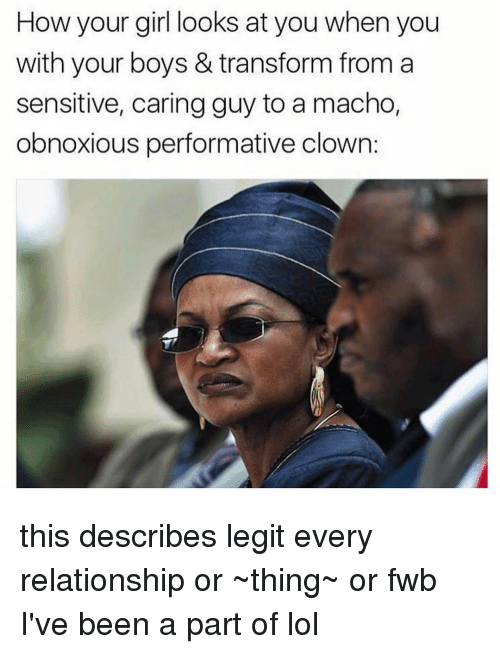 Lol, Memes, and Girl: How your girl looks at you when you  with your boys & transform from a  sensitive, caring guy to a macho,  obnoxious performative clown: this describes legit every relationship or ~thing~ or fwb I've been a part of lol