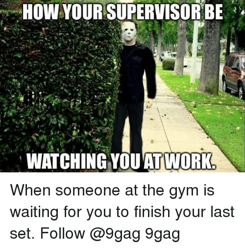 9gag, Gym, and Memes: HOW YOUR SUPERVISOR BE  WATCHING YOU'AT WORK When someone at the gym is waiting for you to finish your last set. Follow @9gag 9gag