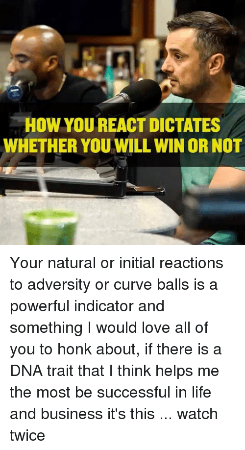 Curving, Life, and Love: HOW YOUREACT DICTATES  WHETHER YOUWILL WIN OR NOT Your natural or initial reactions to adversity or curve balls is a powerful indicator and something I would love all of you to honk about, if there is a DNA trait that I think helps me the most be successful in life and business it's this ... watch twice