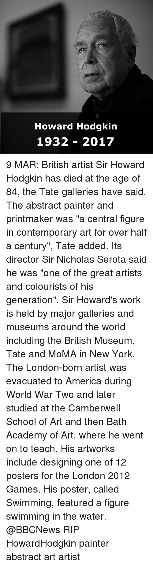 """Memes, Moma, and Abstract Art: Howard Hodgkin  1932 2017 9 MAR: British artist Sir Howard Hodgkin has died at the age of 84, the Tate galleries have said. The abstract painter and printmaker was """"a central figure in contemporary art for over half a century"""", Tate added. Its director Sir Nicholas Serota said he was """"one of the great artists and colourists of his generation"""". Sir Howard's work is held by major galleries and museums around the world including the British Museum, Tate and MoMA in New York. The London-born artist was evacuated to America during World War Two and later studied at the Camberwell School of Art and then Bath Academy of Art, where he went on to teach. His artworks include designing one of 12 posters for the London 2012 Games. His poster, called Swimming, featured a figure swimming in the water. @BBCNews RIP HowardHodgkin painter abstract art artist"""