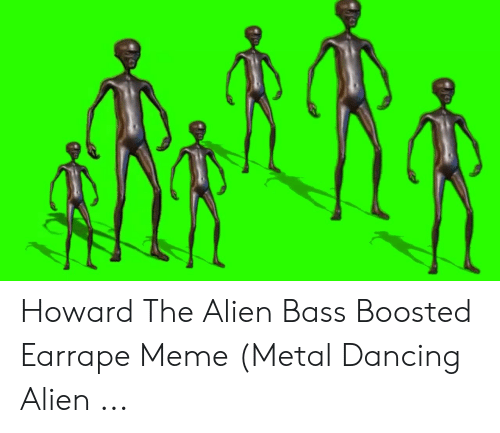 Howard The Alien Bass Boosted Earrape Meme Metal Dancing Alien
