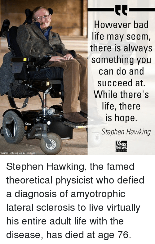 Bad, Life, and Memes: However bad  life may seem  there is always  something you  can do and  succeed at.  While there's  life, there  is hope.  350  Stephen Hawking  FOX  EWS  Writer Pictures via AP Images Stephen Hawking, the famed theoretical physicist who defied a diagnosis of amyotrophic lateral sclerosis to live virtually his entire adult life with the disease, has died at age 76.