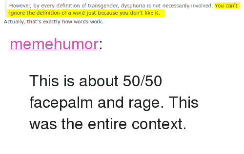 """Facepalm, Transgender, and Tumblr: However, by every definition of transgender, dysphoria is not necessarily involved. You can't  ignore the definition of a word just because you don't like it.  Actually, that's exactly how words work. <p><a href=""""http://memehumor.tumblr.com/post/153152998143/this-is-about-5050-facepalm-and-rage-this-was"""" class=""""tumblr_blog"""">memehumor</a>:</p>  <blockquote><p>This is about 50/50 facepalm and rage. This was the entire context.</p></blockquote>"""